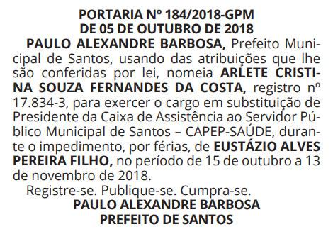 PORTARIA Nº 184/2018-GPM DE 05 DE OUTUBRO DE 2018 PAULO ALEXANDRE BARBOSA, Prefeito Municipal de Santos, usando das atribuições que lhe são conferidas por lei, nomeia ARLETE CRISTINA SOUZA FERNANDES DA COSTA, registro nº 17.834-3, para exercer o cargo em substituição de Presidente da Caixa de Assistência ao Servidor Público Municipal de Santos – CAPEP-SAÚDE, durante o impedimento, por férias, de EUSTÁZIO ALVES PEREIRA FILHO, no período de 15 de outubro a 13 de novembro de 2018. Registre-se. Publique-se. Cumpra-se. PAULO ALEXANDRE BARBOSA PREFEITO DE SANTOS