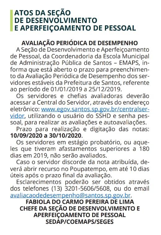 Diário Oficial: AVALIAÇÃO PERIÓDICA DE DESEMPENHO A Seção de Desenvolvimento e Aperfeiçoamento de Pessoal, da Coordenadoria da Escola Municipal de Administração Pública de Santos – EMAPS, informa que está aberto o prazo para preenchimento da Avaliação Periódica de Desempenho dos servidores estáveis da Prefeitura de Santos, referente ao período de 01/01/2019 a 25/12/2019. Os servidores e chefias avaliadoras deverão acessar a Central do Servidor, através do endereço eletrônico: www.egov.santos.sp.gov.br/centralservidor, utilizando o usuário do SSHD e senha pessoal, para realizar as avaliações e autoavaliações. Prazo para realização e digitação das notas: 10/09/2020 a 30/10/2020. Os servidores em estágio probatório, ou aqueles que tiveram afastamentos superiores a 180 dias em 2019, não serão avaliados. Caso o servidor discorde da nota atribuída, deverá abrir recurso no Poupatempo, em até 10 dias úteis após o prazo final da avaliação. Esclarecimentos poderão ser obtidos através dos telefones (13) 3201-5606/5608, ou do email avaliacaodedesempenho@santos.sp.gov.br. FABIOLA DO CARMO PEREIRA DE LIMA CHEFE DA SEÇÃO DE DESENVOLVIMENTO E APERFEIÇOAMENTO DE PESSOAL SEDAP/COEMAPS/SEGES
