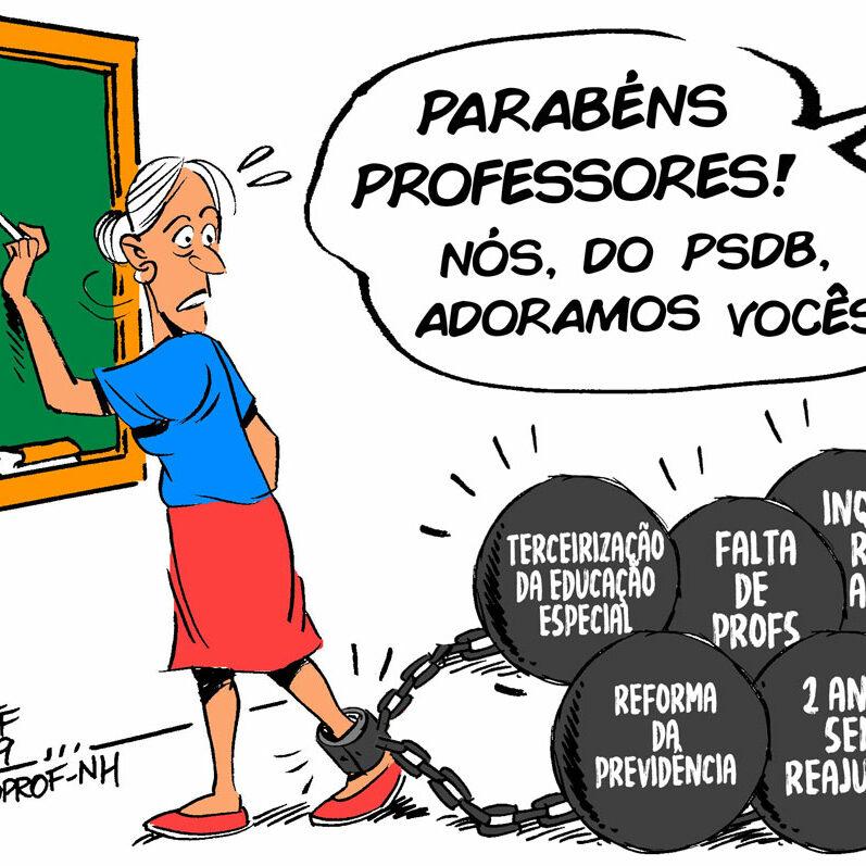 """Charge com uma professora com o pé algemado em bolas de grilhões. Cada bola tem uma coisa escrita (""""Terceirização da Educação Especial"""", """"Falta de profs"""", """"Inquérito adm."""", """"Reforma da Previdência"""" e """"2 anos sem reajuste""""). E alguém falando com ela: """"Parabéns professores! Nós, do PSDB, adoramos vocês!""""."""
